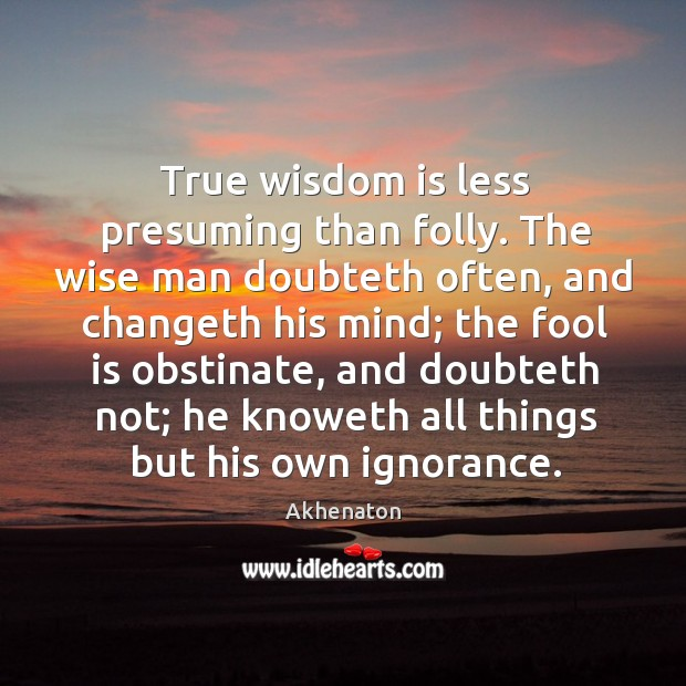 Image, True wisdom is less presuming than folly. The wise man doubteth often, and changeth his