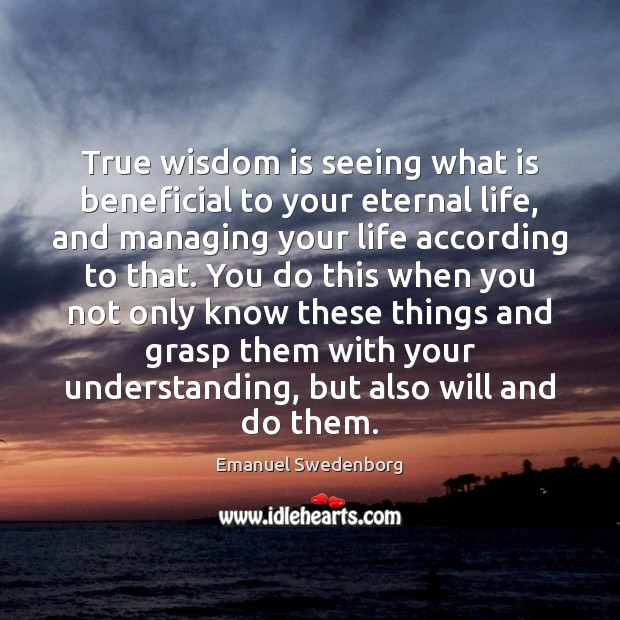 True wisdom is seeing what is beneficial to your eternal life, and Emanuel Swedenborg Picture Quote