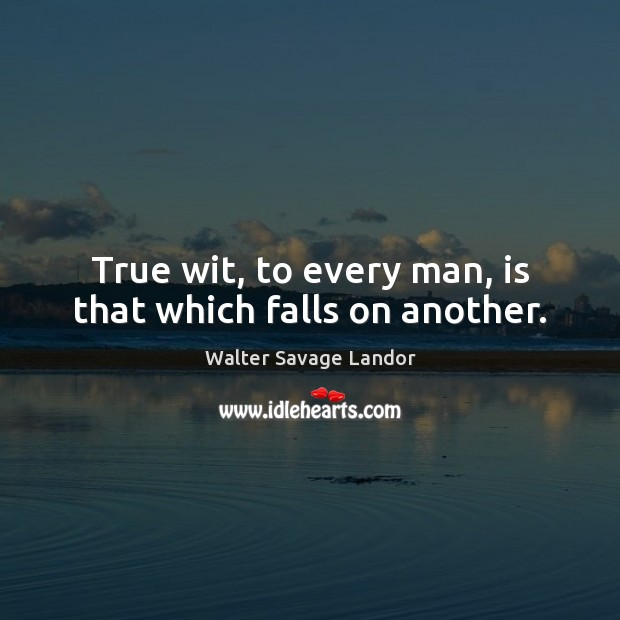 True wit, to every man, is that which falls on another. Walter Savage Landor Picture Quote