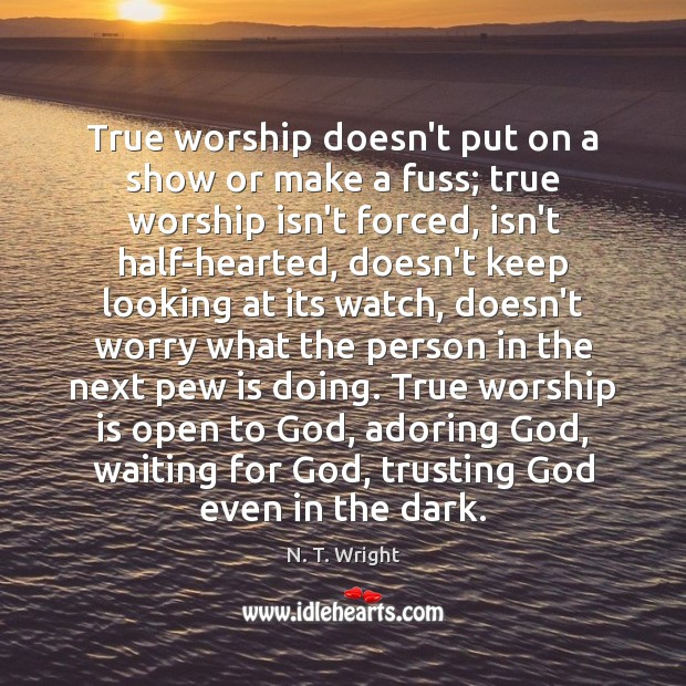 Image, True worship doesn't put on a show or make a fuss; true