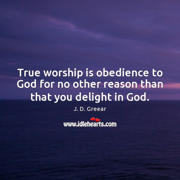 True worship is obedience to God for no other reason than that you delight in God. J. D. Greear Picture Quote
