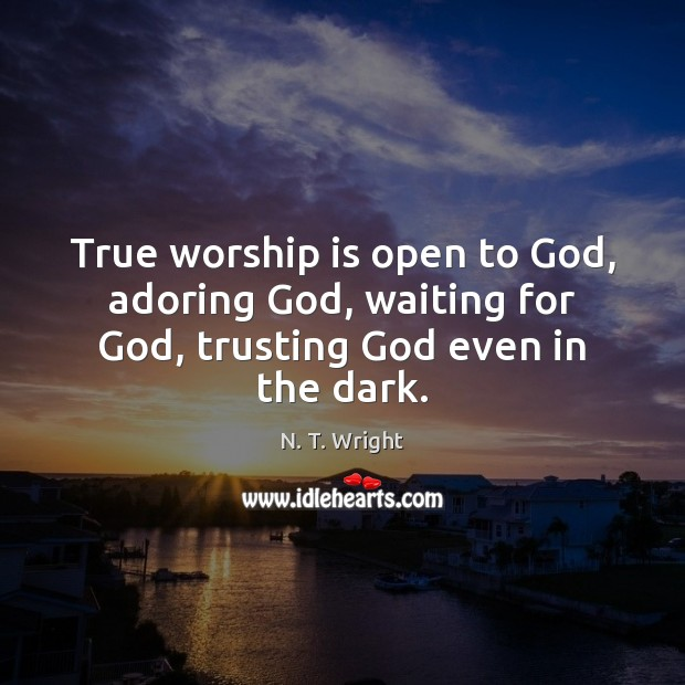 True worship is open to God, adoring God, waiting for God, trusting God even in the dark. Worship Quotes Image