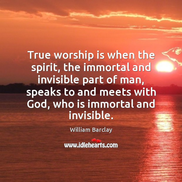 True worship is when the spirit, the immortal and invisible part of Worship Quotes Image