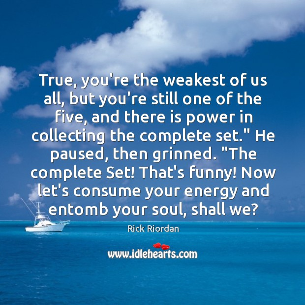 True, you're the weakest of us all, but you're still one of Image