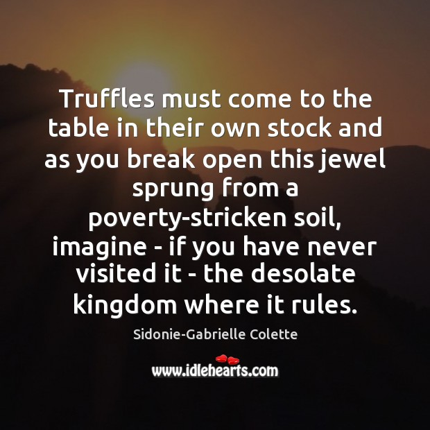 Truffles must come to the table in their own stock and as Sidonie-Gabrielle Colette Picture Quote