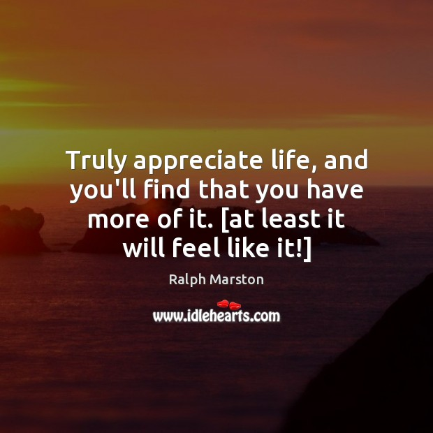 Image, Truly appreciate life, and you'll find that you have more of it. [