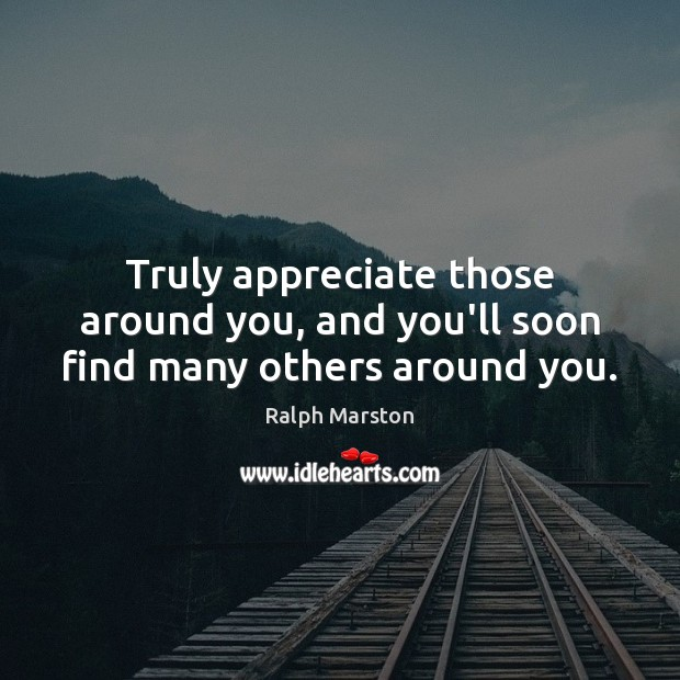 Truly appreciate those around you, and you'll soon find many others around you. Ralph Marston Picture Quote