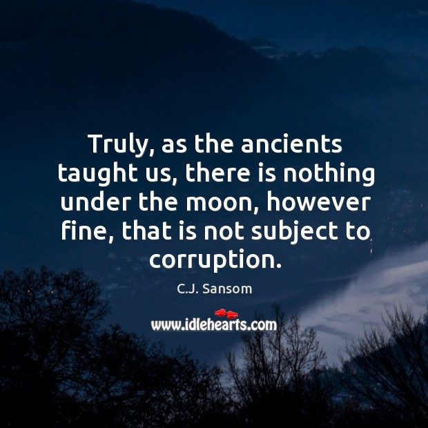 Truly, as the ancients taught us, there is nothing under the moon, C.J. Sansom Picture Quote