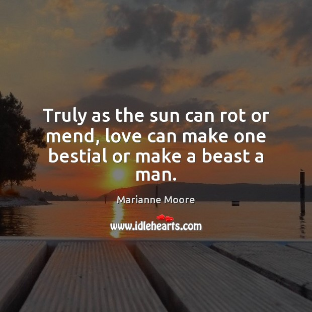 Image, Truly as the sun can rot or mend, love can make one bestial or make a beast a man.