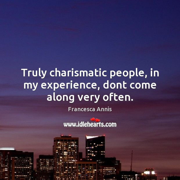 Truly charismatic people, in my experience, dont come along very often. Image