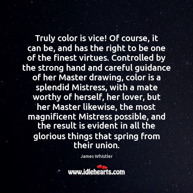 Truly color is vice! Of course, it can be, and has the Image