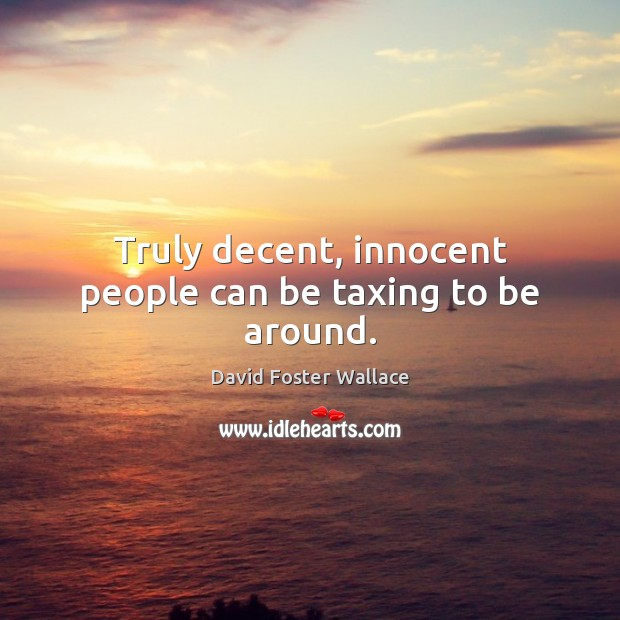 Truly decent, innocent people can be taxing to be around. Image