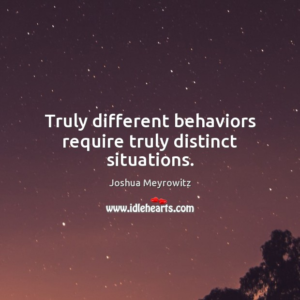 Truly different behaviors require truly distinct situations. Image