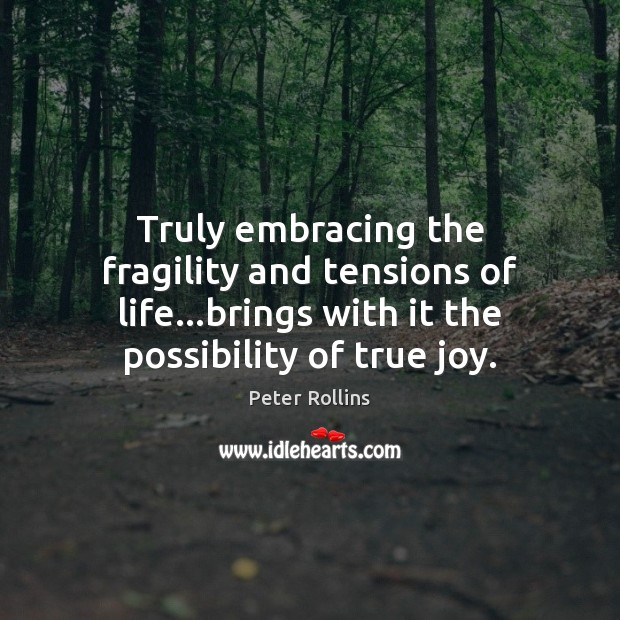 Truly embracing the fragility and tensions of life…brings with it the True Joy Quotes Image