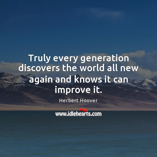 Truly every generation discovers the world all new again and knows it can improve it. Herbert Hoover Picture Quote