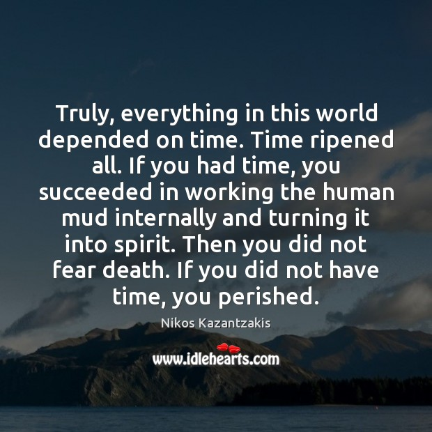 Truly, everything in this world depended on time. Time ripened all. If Nikos Kazantzakis Picture Quote