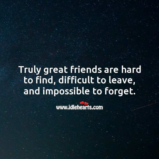 Image, Truly great friends are hard to find, difficult to leave, and impossible to forget.