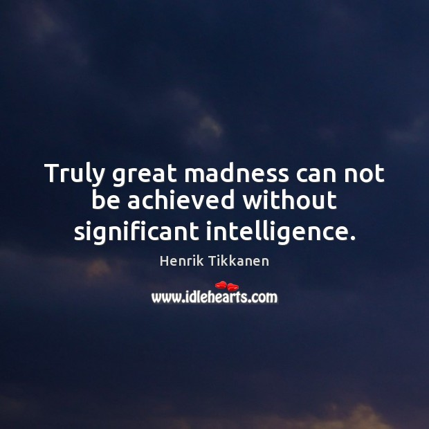 Truly great madness can not be achieved without significant intelligence. Image