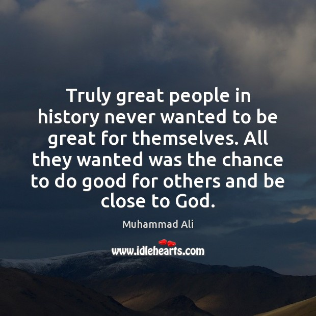 Truly great people in history never wanted to be great for themselves. Muhammad Ali Picture Quote