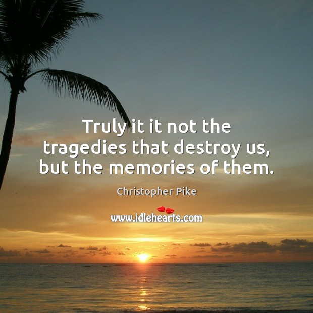Truly it it not the tragedies that destroy us, but the memories of them. Christopher Pike Picture Quote