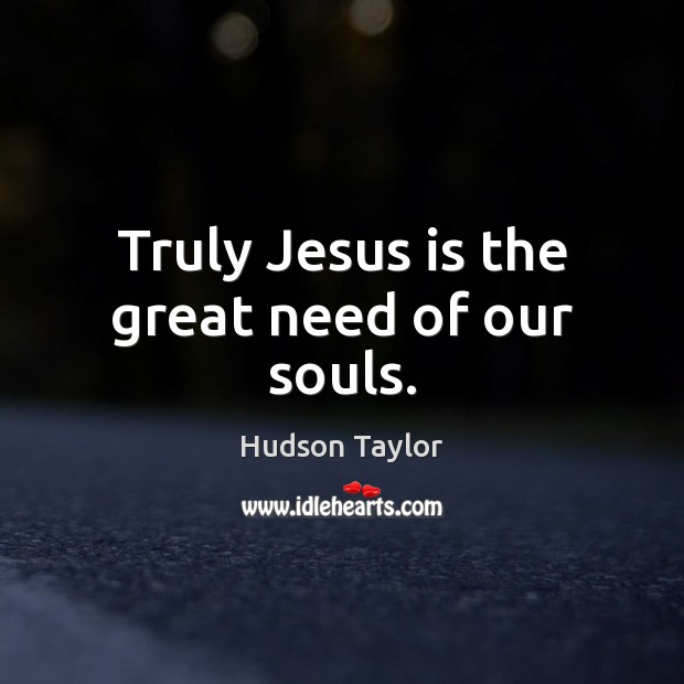 Truly Jesus is the great need of our souls. Hudson Taylor Picture Quote