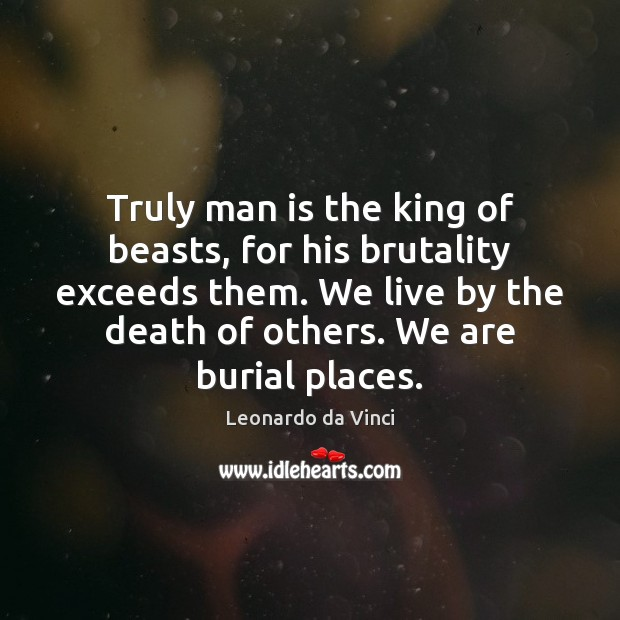 Truly man is the king of beasts, for his brutality exceeds them. Image