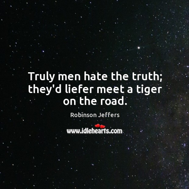 Truly men hate the truth; they'd liefer meet a tiger on the road. Image