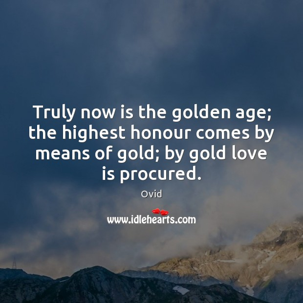 Truly now is the golden age; the highest honour comes by means Image