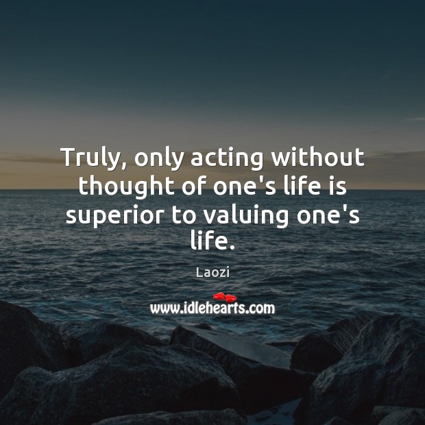 Image, Truly, only acting without thought of one's life is superior to valuing one's life.