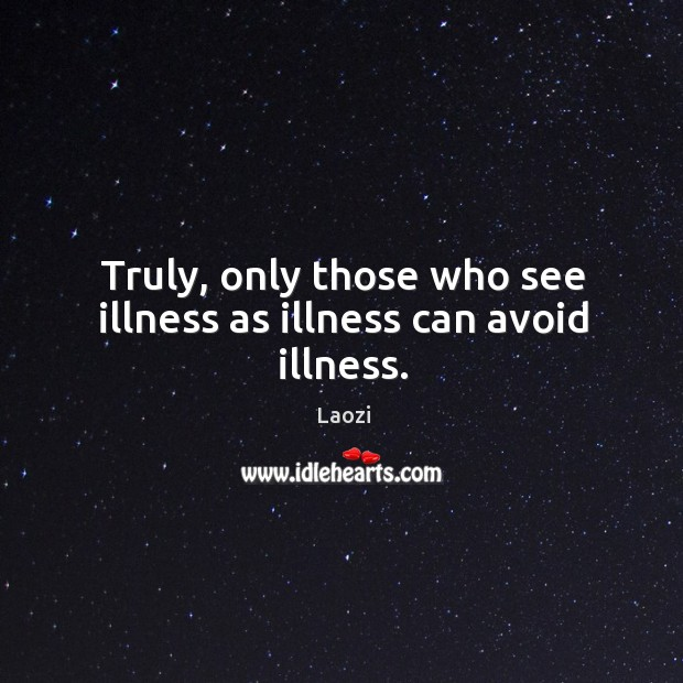 Image, Truly, only those who see illness as illness can avoid illness.
