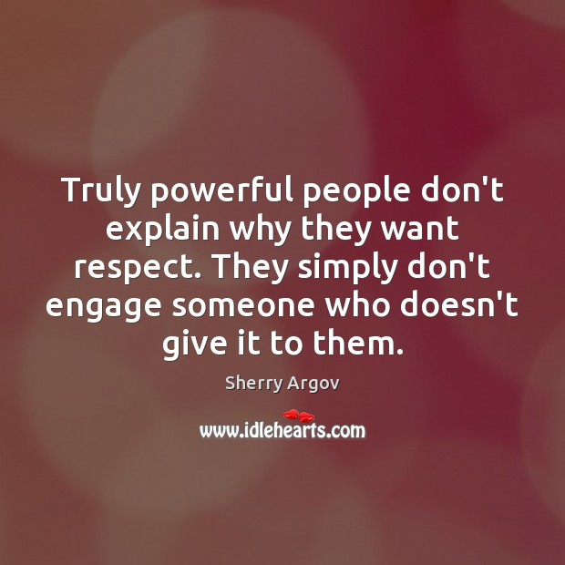 Truly powerful people don't explain why they want respect. They simply don't Image