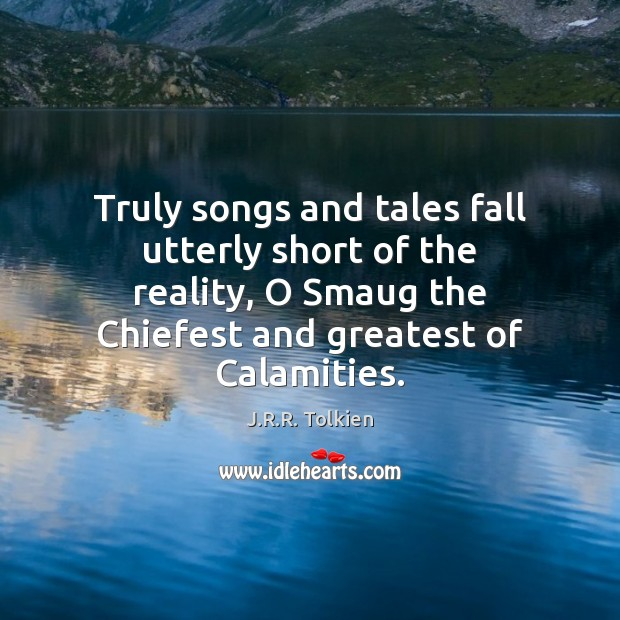 Truly songs and tales fall utterly short of the reality, O Smaug J.R.R. Tolkien Picture Quote