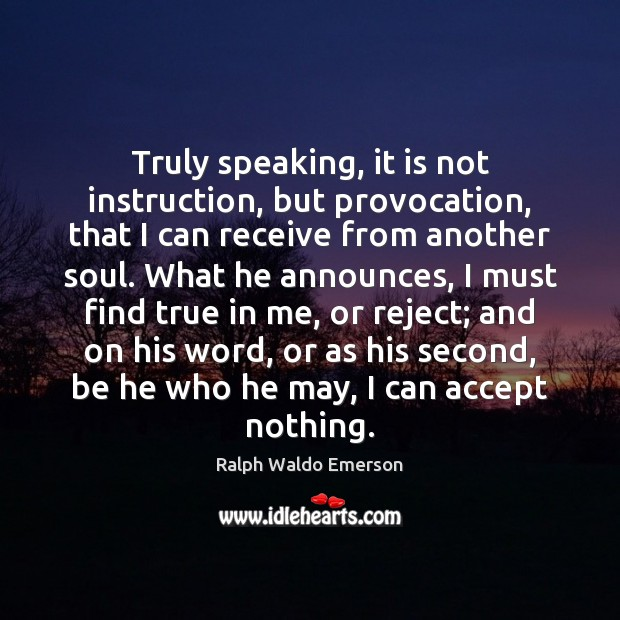 Truly speaking, it is not instruction, but provocation, that I can receive Image