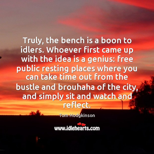 Truly, the bench is a boon to idlers. Whoever first came up Tom Hodgkinson Picture Quote