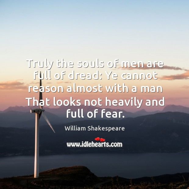 Image, Truly the souls of men are full of dread: Ye cannot reason