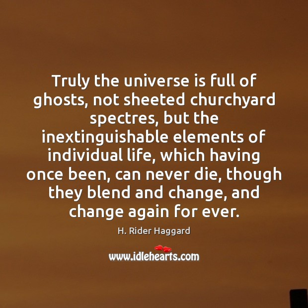 Truly the universe is full of ghosts, not sheeted churchyard spectres, but H. Rider Haggard Picture Quote