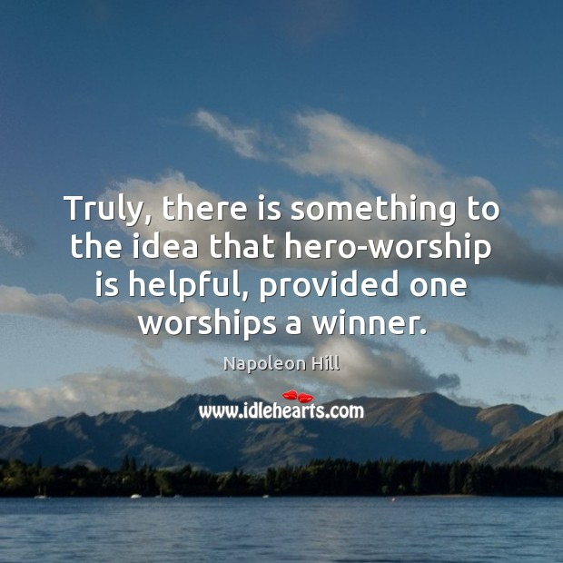 Truly, there is something to the idea that hero-worship is helpful, provided Worship Quotes Image