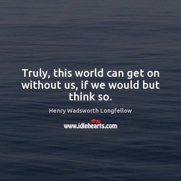 Truly, this world can get on without us, if we would but think so. Image