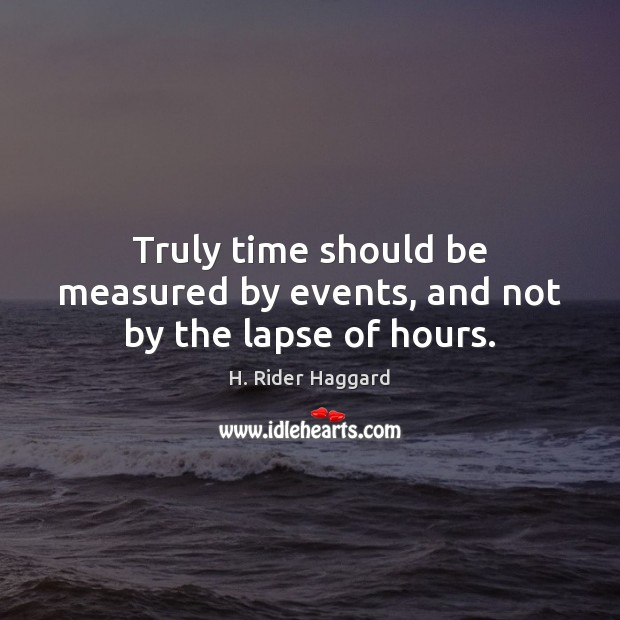Truly time should be measured by events, and not by the lapse of hours. H. Rider Haggard Picture Quote