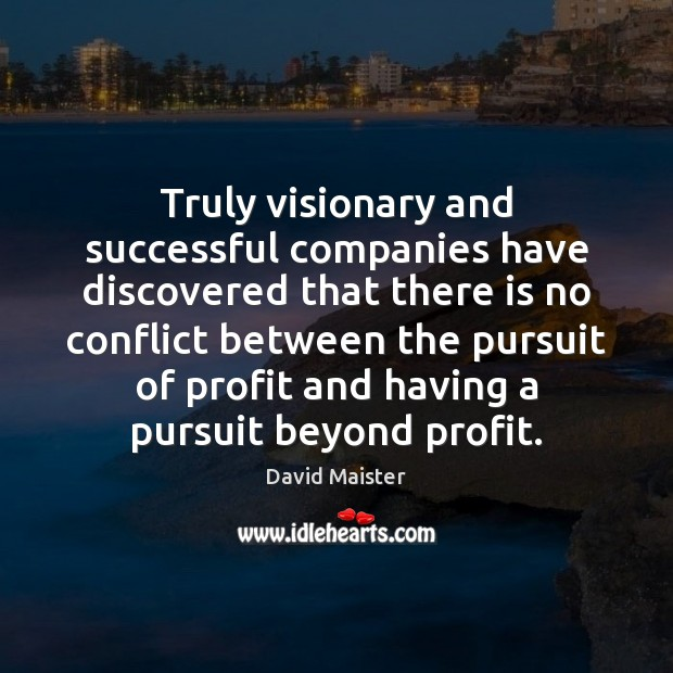 Truly visionary and successful companies have discovered that there is no conflict David Maister Picture Quote