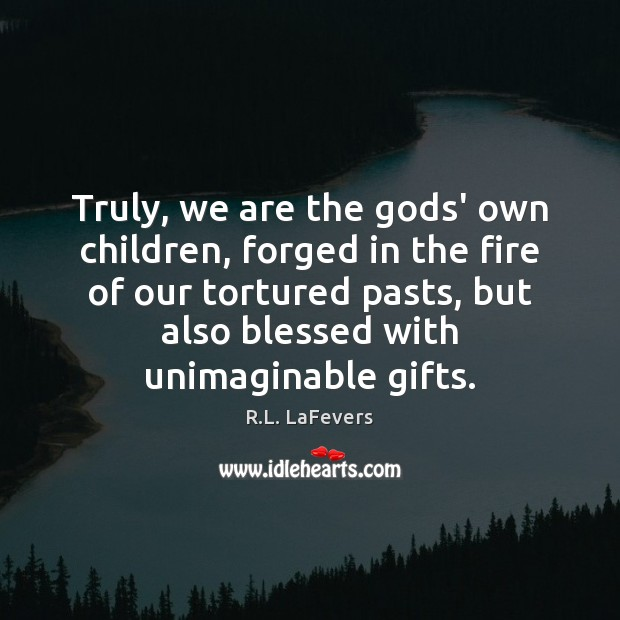 Truly, we are the Gods' own children, forged in the fire of R.L. LaFevers Picture Quote