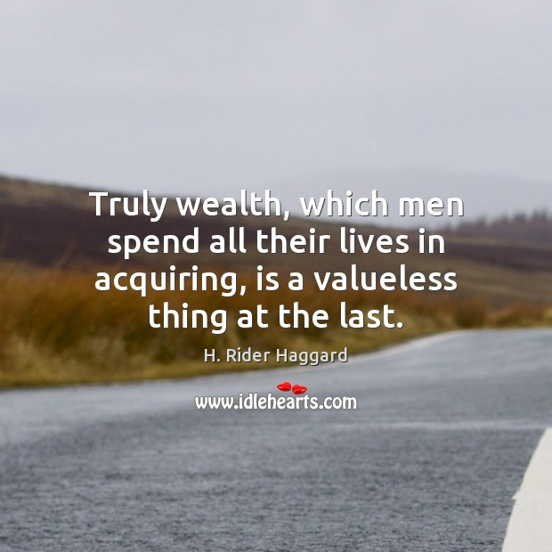 Truly wealth, which men spend all their lives in acquiring, is a H. Rider Haggard Picture Quote