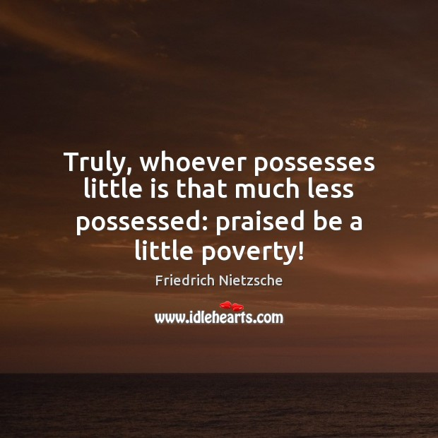 Image, Truly, whoever possesses little is that much less possessed: praised be a little poverty!