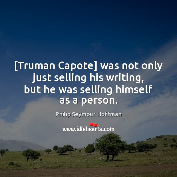 [Truman Capote] was not only just selling his writing, but he was Philip Seymour Hoffman Picture Quote