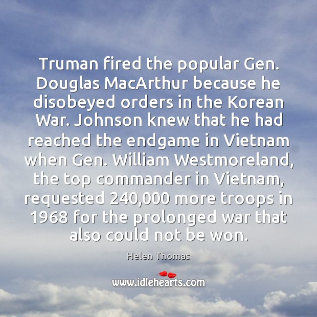 Truman fired the popular Gen. Douglas MacArthur because he disobeyed orders in Helen Thomas Picture Quote