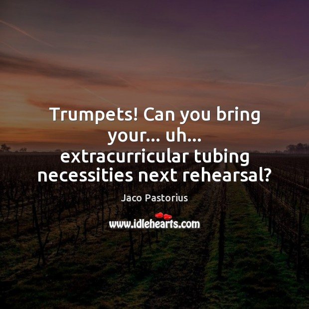 Image, Trumpets! Can you bring your… uh… extracurricular tubing necessities next rehearsal?