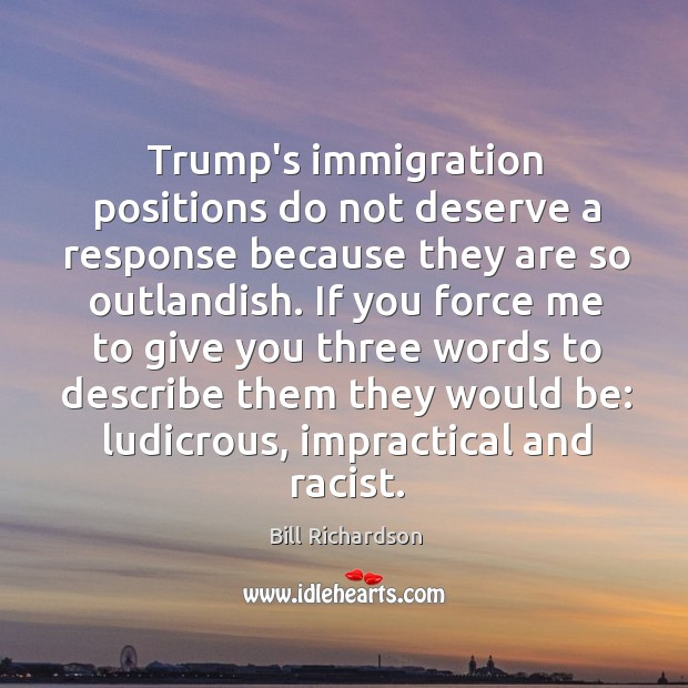 Trump's immigration positions do not deserve a response because they are so Bill Richardson Picture Quote