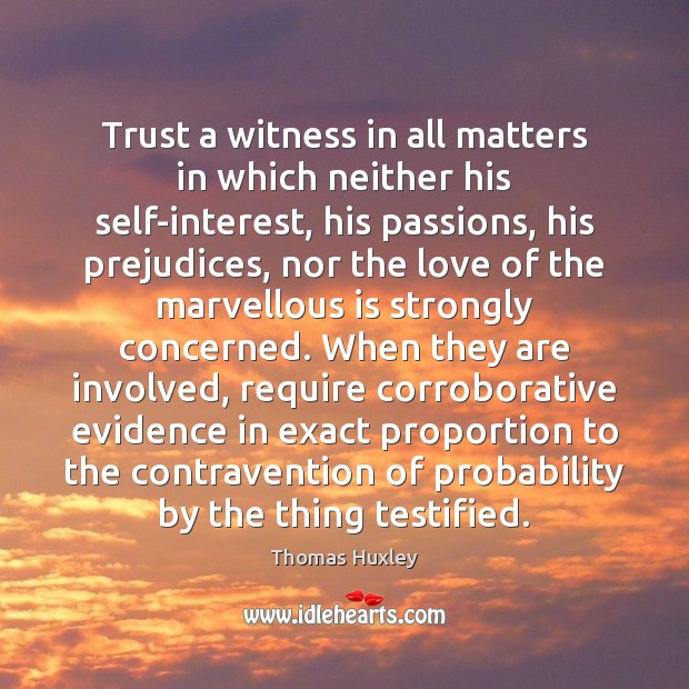 Trust a witness in all matters in which neither his self-interest, his Thomas Huxley Picture Quote