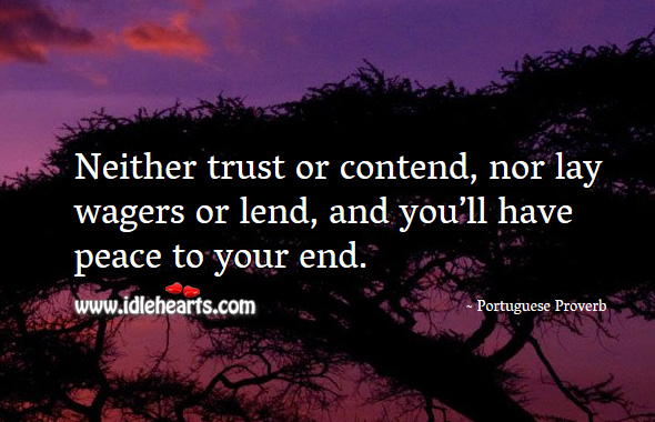Neither trust or contend, nor lay wagers or lend, and you'll have peace to your end. Portuguese Proverbs Image