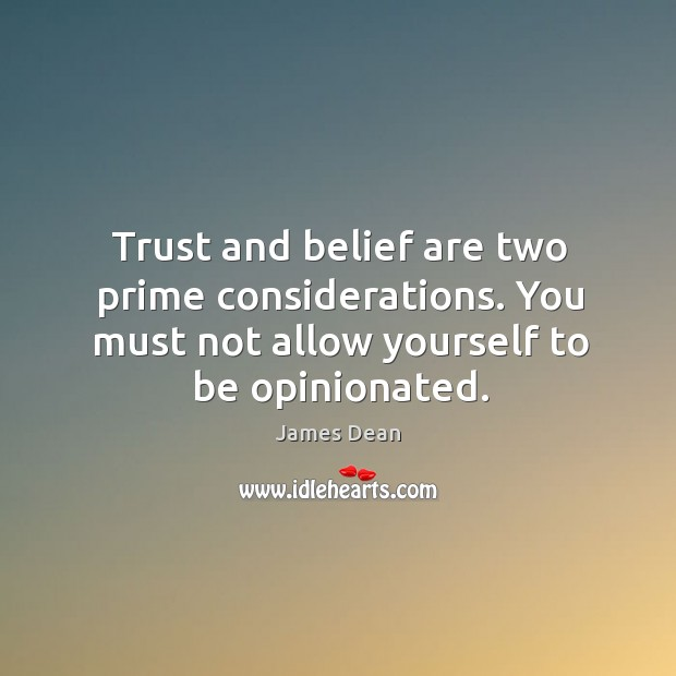 Trust and belief are two prime considerations. You must not allow yourself to be opinionated. Image